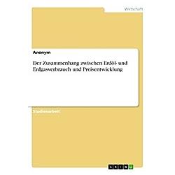Der Zusammenhang zwischen Erdöl- und Erdgasverbrauch und Preisentwicklung. Anonym  - Buch