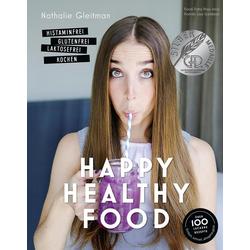 Happy Healthy Food - Histaminfrei glutenfrei laktosefrei kochen als Buch von Nathalie Gleitman