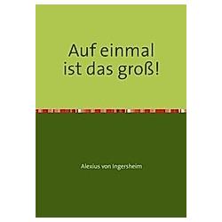 Auf einmal ist das groß!. Alexius von Ingersheim  - Buch