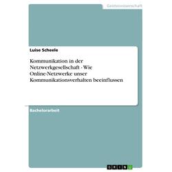 Kommunikation in der Netzwerkgesellschaft - Wie Online-Netzwerke unser Kommunikationsverhalten beeinflussen als Buch von Luise Scheele