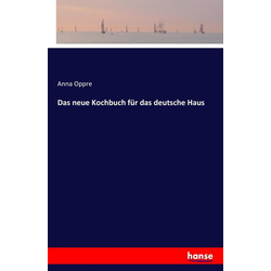 Das neue Kochbuch für das deutsche Haus als Buch von Anna Oppre