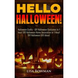Hello Halloween! Halloween Crafts - DIY Halloween Costumes in 1 hour! DIY Halloween Home Decoration and DIY Halloween Gift Ideas: eBook von Lisa B...