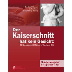 Der Kaiserschnitt hat kein Gesicht: 60 Kaiserschnitt-Mütter in Wort und Bild als Buch von Caroline Oblasser/ Ulrike Ebner/ Gudrun Wesp