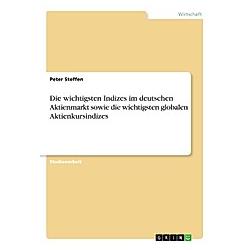 Die wichtigsten Indizes im deutschen Aktienmarkt sowie die wichtigsten globalen Aktienkursindizes. Peter Steffen  - Buch