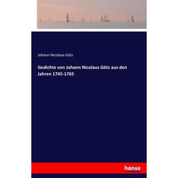 Gedichte von Johann Nicolaus Götz aus den Jahren 1745-1765 als Buch von Johann Nicolaus Götz