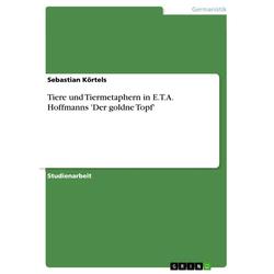 Tiere und Tiermetaphern in E.T.A. Hoffmanns 'Der goldne Topf': eBook von Sebastian Körtels