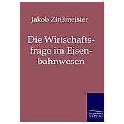 Die Wirtschaftsfrage im Eisenbahnwesen. Jakob Zinßmeister  - Buch