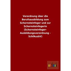 Verordnung über die Berufsausbildung zum Schornsteinfeger und zur Schornsteinfegerin (Schornsteinfeger- Ausbildungsverordnung - SchfAusbV) als Buc...