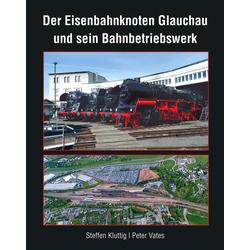Der Eisenbahnknoten Glauchau und sein Bahnbetriebswerk: Buch von Kluttig Steffen/ Vates Peter/ Steffen Kluttig/ Peter Vates