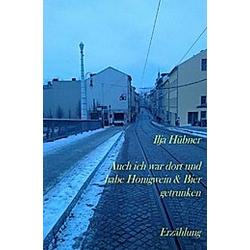 Auch ich war dort und habe Honigwein & Bier getrunken. Ilja Hübner  - Buch