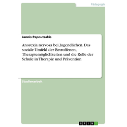Anorexia nervosa bei Jugendlichen. Das soziale Umfeld der Betroffenen Therapiemöglichkeiten und die Rolle der Schule in Therapie und Prävention: e...
