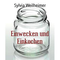 Einwecken und Einkochen: eBook von Sylvia Weilheimer
