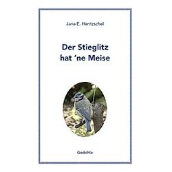 Der Stieglitz hat 'ne Meise. Jana E. Hentzschel  - Buch