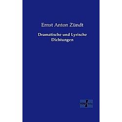 Dramatische und Lyrische Dichtungen. Ernst Anton Zündt  - Buch