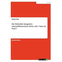 Die Hisbollah: Integrierte nationallibanesische Partei oder Staat im Staat? als Buch von Anton Frey