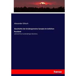 Geschichte der brüdergemeine Sarepta im östlichen Russland als Buch von Alexander Glitsch