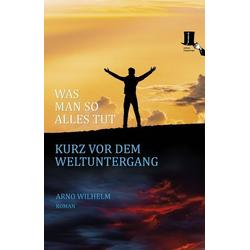 Was man so alles tut kurz vor dem Weltuntergang als Buch von Arno Wilhelm
