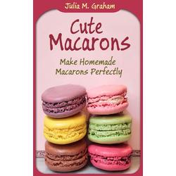 Cute Macarons : Make Homemade Macarons Perfectly: eBook von Julia M. Graham