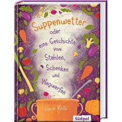 Suppenwetter oder eine Geschichte vom Stehlen Schenken und Wegwerfen: Buch von Lucie Kolb