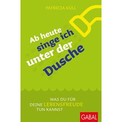 Ab heute singe ich unter der Dusche als Buch von Patricia Küll