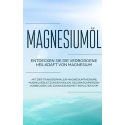 Magnesiumöl: Entdecken Sie die verborgene Heilkraft von Magnesium - Mit der transdermalen Magnesiumtherapie Muskelverletzungen heilen Gelenkschmer...