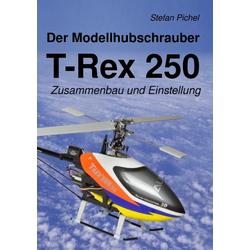 Der Modellhubschrauber T-Rex 250 als Buch von Stefan Pichel