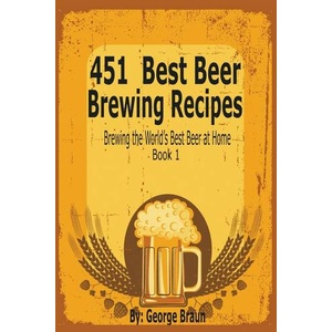 451 Best Beer Brewing Recipes Brewing the World\'s Best Beer at Home Book 1