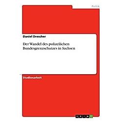Der Wandel des polizeilichen Bundesgrenzschutzes in Sachsen. Daniel Drescher  - Buch