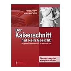 Der Kaiserschnitt hat kein Gesicht: 60 Kaiserschnitt-Mütter in Wort und Bild. Gudrun Wesp  Ulrike Ebner  Caroline Oblasser  - Buch