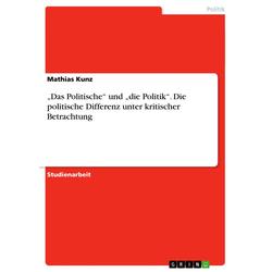 Das Politische und die Politik. Die politische Differenz unter kritischer Betrachtung als Buch von Mathias Kunz