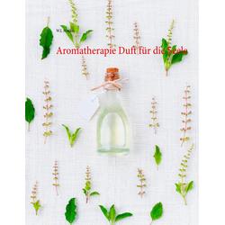 Aromatherapie Duft für die Seele: eBook von W. J. Marko
