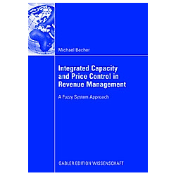 Integrated Capacity and Price Control in Revenue Management based on Fuzzy Expert Controllers. Michael Becher  - Buch