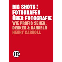 BIG SHOTS! Fotografen über Fotografie als Buch von Henry Carroll