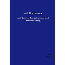 Anleitung zur Zins- Zinseszins- und Rentenrechnung als Buch von Adolf Kraemer