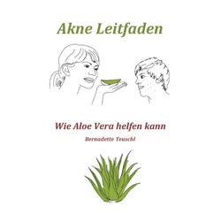 Akne Leitfaden - Wie Ihnen Aloe Vera helfen kann: eBook von Bernadette Teuschl