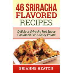 46 Sriracha Flavored Recipes: Delicious Sriracha Hot Sauce Cookbook For A Spicy Palate: eBook von Brianne Heaton