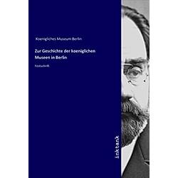 Zur Geschichte der koeniglichen Museen in Berlin. Königliches Museum Berlin  - Buch