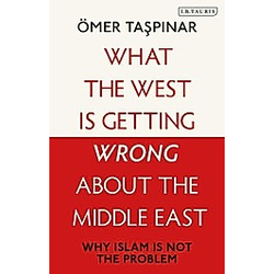 What the West is Getting Wrong about the Middle East. Ömer Taspinar  - Buch