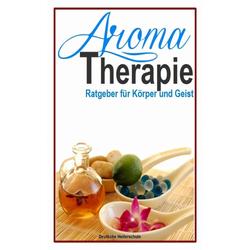 Aromatherapie - Ratgeber für Körper und Geist: eBook von Deutsche Heilerschule