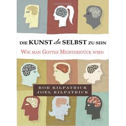 Die Kunst du selbst zu sein als Buch von Bob Kilpatrick/ Joel Kilpatrick