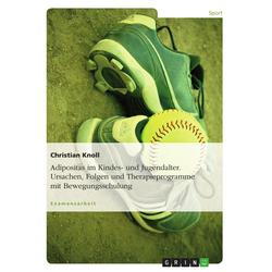 Adipositas im Kindes- und Jugendalter - Ursachen Folgen und mögliche Therapieprogramme unter besonderer Berücksichtigung der Bewegung: eBook von C...