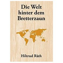 Die Welt hinter dem Bretterzaun. Hiltrud Räth  - Buch