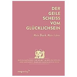 Der geile Scheiß vom Glücklichsein - Mein Buch. Mein Leben.
