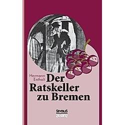Der Ratskeller zu Bremen. Björn Bedey  Hermann Entholt  - Buch