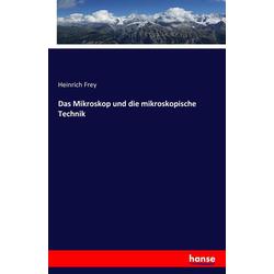 Das Mikroskop und die mikroskopische Technik als Buch von Heinrich Frey