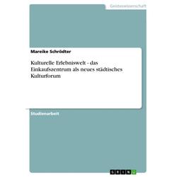 Kulturelle Erlebniswelt - das Einkaufszentrum als neues städtisches Kulturforum: eBook von Mareike Schrödter