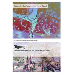Qigong - Alternative Heilmethode und neuer Therapieansatz: eBook von Christian Kunow/ Anne Merz/ Angela Kowsky