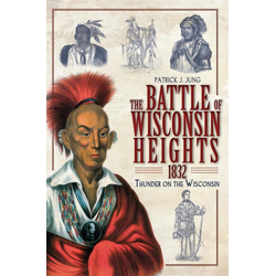 Battle of Wisconsin Heights 1832: Thunder on the Wisconsin: eBook von Patrick J. Jung