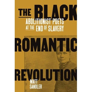 The Black Romantic Revolution Abolitionist Poets at the End of Slavery