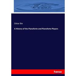 A History of the Pianoforte and Pianoforte Players als Buch von Oskar Bie